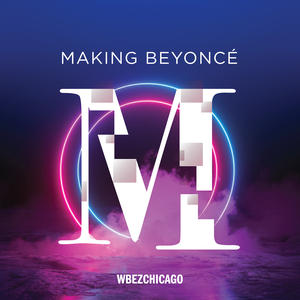 Making Beyoncé by WBEZ Chicago