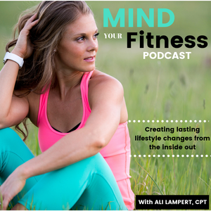 Mind Your Fitness Podcast by Ali Lampert by Ali Lampert: Certified Personal Trainer, Speaker, Coach