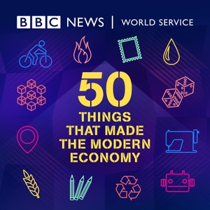 50 Things That Made the Modern Economy by BBC World Service