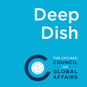 Deep Dish on Global Affairs by The Chicago Council on Global Affairs