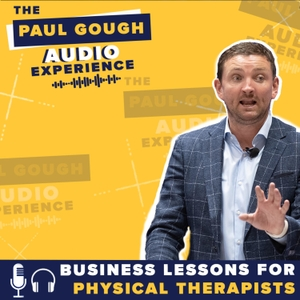 The Paul Gough Audio Experience: Business Lessons for Physical Therapists by The Paul Gough