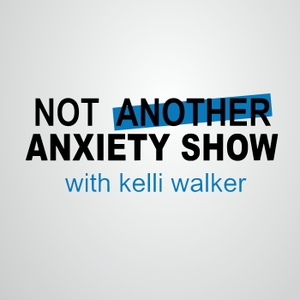 Not Another Anxiety Show  |  Learn About Anxiety, Panic Attacks, Stress, and Being Human by Kelli Walker