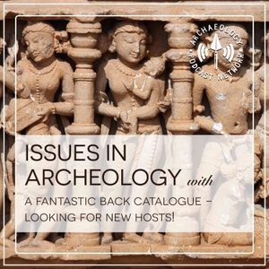 Issues in Archaeology by Archaeology Podcast Network