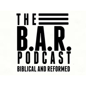 The B.A.R. Podcast by Dawain Atkinson - Biblical and Reformed