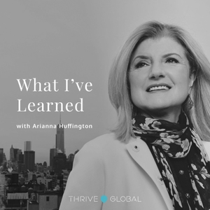 What I've Learned, with Arianna Huffington by Thrive Global