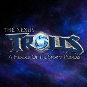 The Nexus Trolls - A Heroes of the Storm Podcast by Daz, Shiz and Mystic
