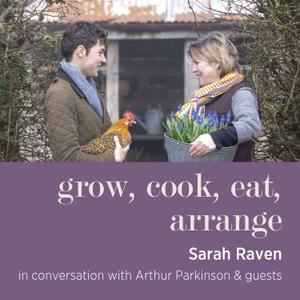 Grow, cook, eat, arrange with Sarah Raven & Arthur Parkinson by Sarah Raven in conversation with Arthur Parkinson