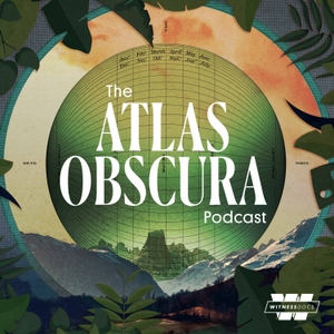 The Atlas Obscura Podcast by Witness Docs & Atlas Obscura