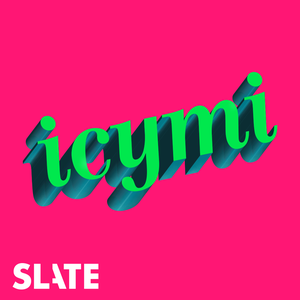 ICYMI by Slate Podcasts