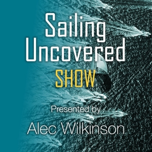 Sailing Uncovered - the Podcast by Alec Wilkinson