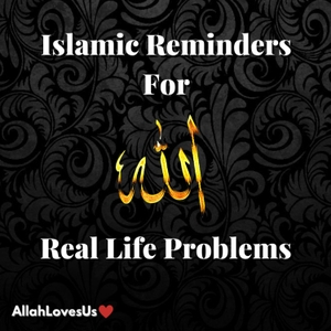 Islamic Reminders For Real Life Problems by AllahLovesUs