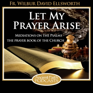 Let My Prayer Arise by Fr. Wilbur Ellsworth and Ancient Faith Radio
