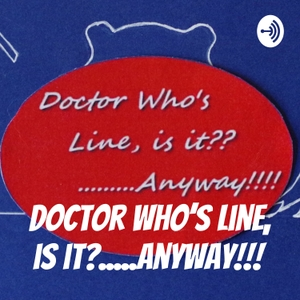 Doctor Who's Line, is it?...Anyway!!! by DoctorWhosLineIsItAnyway