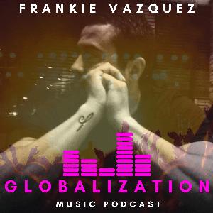 Globalization Music Podcast by Frankie Vazquez