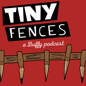 Tiny Fences: A Buffy Podcast by Taylor Hennessey & Andrea Westaway