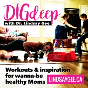 Dig Deep with Dr. Lindsay Gee: Workouts & Inspiration for Wanna-be Healthy Moms by Lindsay Gee