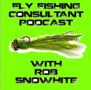 Fly Fishing Consultant Podcast by Rob Snowhite