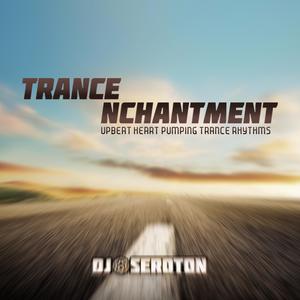 Trance Nchantment: Upbeat Heart Pumping Trance Rhythms - Mixed by DJ Seroton by DJ Seroton