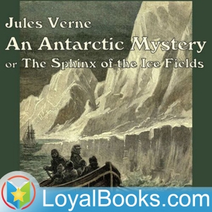 An Antarctic Mystery or The Sphinx of the Ice Fields by Jules Verne by Loyal Books