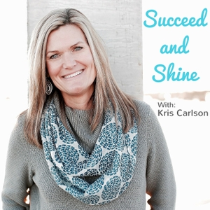 Succeed and Shine with Kris Carlson by Kris Carlson
