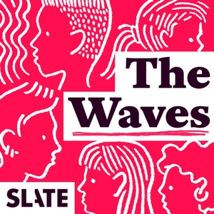 The Waves: Gender, Relationships, Feminism by Slate Podcasts