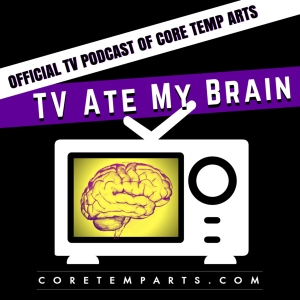 TV Ate My Brain - The Official TV Podcast of Core Temp Arts by Core Temp Arts