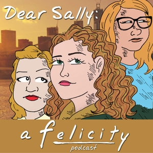 Dear Sally: A Felicity Podcast by Dear Sally: A Felicity Podcast