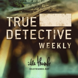 True Detective Weekly by Idle Thumbs