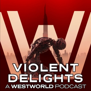 Violent Delights: A Westworld Podcast by Violent Delights: A Westworld Podcast