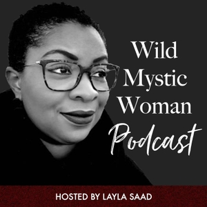 Wild Mystic Woman Podcast by Layla Saad - Spiritual Business Writer + Mentor