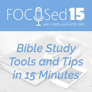 The FOCUSed15 Podcast - Bible Study Tools and Tips in 15 Minutes by Chris and Katie Orr