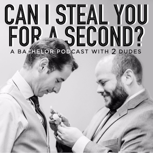 Can I Steal You For a Second? A Bachelor Podcast with Two Dudes by Can I Steal You for a Second??