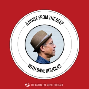 A Noise From The Deep: Greenleaf Music Podcast with Dave Douglas by Dave Douglas
