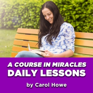 Daily A Course In Miracles Lessons by Carol Howe by A Course in Miracles Daily Lessons by Carol Howe