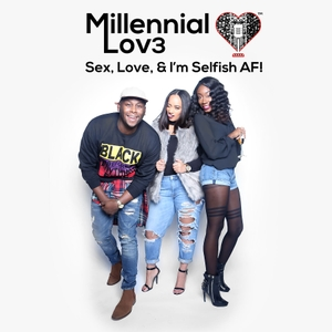Millennial Lov3: Sex, Love & I'm Selfish AF! by Miché, Justin & Cara D.