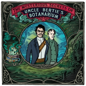 The Mysterious Secrets Of Uncle Bertie's Botanarium by South Coast Shenanigans and Stitcher with Jemaine Clement