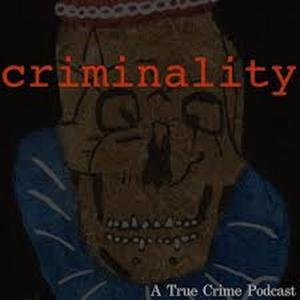 Criminality: A True Crime Podcast by Criminality Podcast