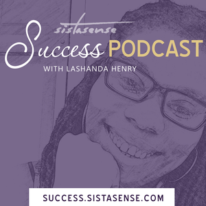 SistaSense Success Podcast by By Lashanda Henry aka SistaSense Mentor to Women Entrepreneurs