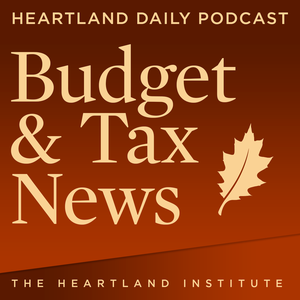 Budget and Tax News Podcast by Heartland Institute