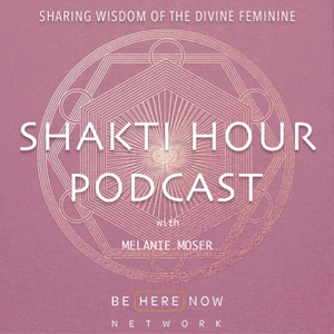 Shakti Hour with Melanie Moser by Be Here Now Network
