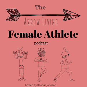 The Arrow Living Female Athlete Podcast by Kendall Johnson