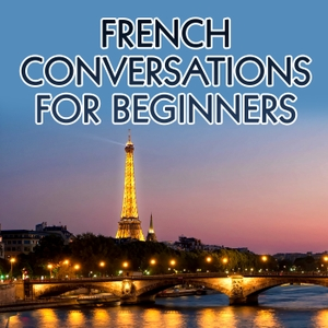 French Conversations for Beginners – Real Life Language by French Conversations for Beginners – Real Life Language