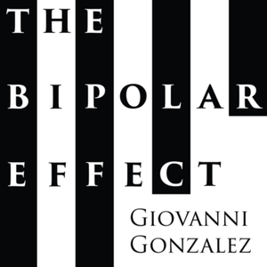The Bipolar Effect with Giovanni Gonzalez by Giovanni Gonzalez