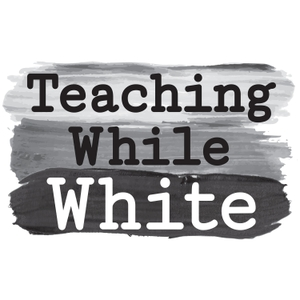 Teaching While White Podcast by Teaching While White