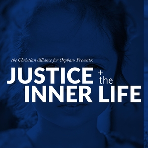 Justice & the Inner Life Podcast by Christian Alliance for Orphans