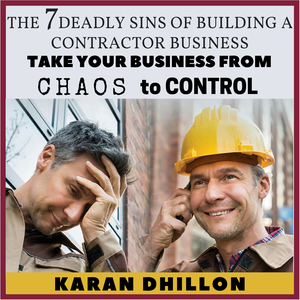 The 7 Deadly Sins of Building a Contractor Business by Karan Dhillon, The Contractors' Coach