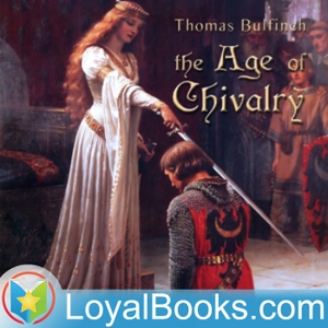 The Age of Chivalry, or Legends of King Arthur by Thomas Bulfinch by Loyal Books