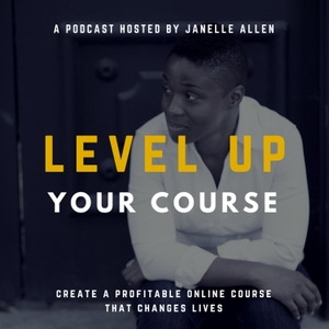 Level Up Your Course Podcast with Janelle Allen: Create Online Courses that Change Lives by Janelle Allen: Learning Designer, Online Course Coach, and Entrepreneur