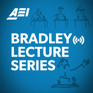 Bradley Lectures Podcast by American Enterprise Institute