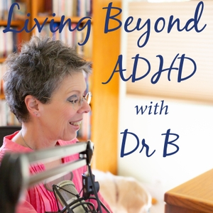Living Beyond ADHD by Dr B - Barbara A. Cohen, Ph.D., MFT, innovative educator, coach and psychot